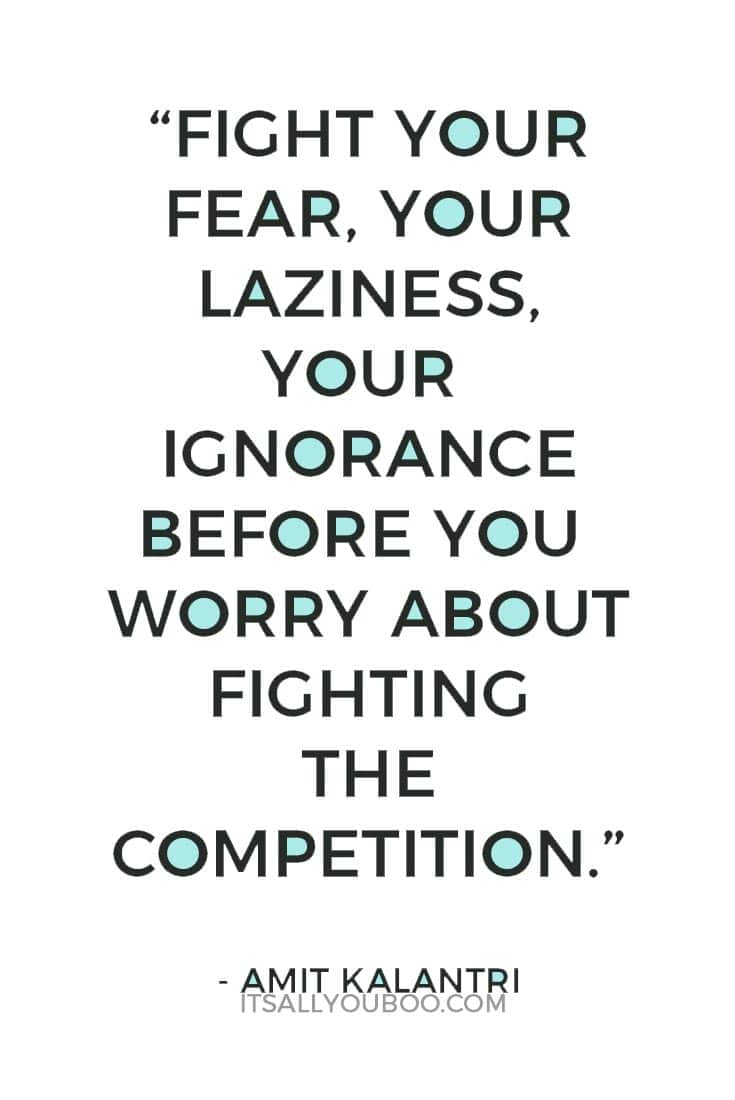 """Fight your fear, your laziness, your ignorance before you worry about fighting the competition."" ― Amit Kalantri"