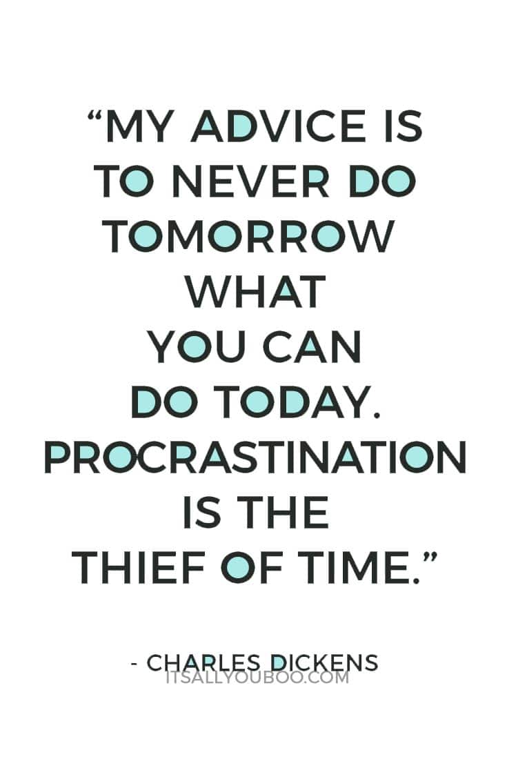 """My advice is to never do tomorrow what you can do today. Procrastination is the thief of time."" – Charles Dickens"