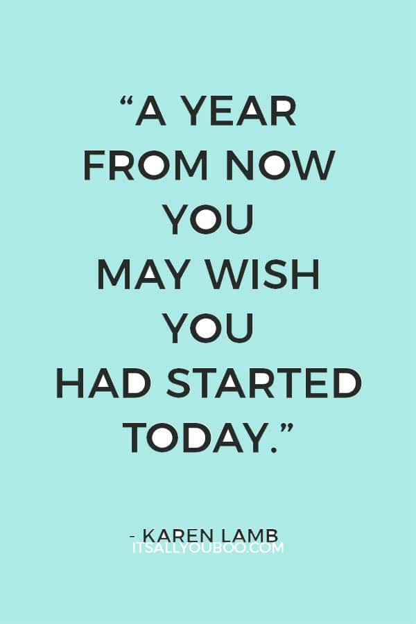 """A year from now you may wish you had started today.""– Karen Lamb"