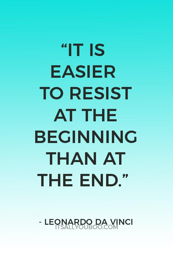 """It is easier to resist at the beginning than at the end."" – Leonardo de Vinci"