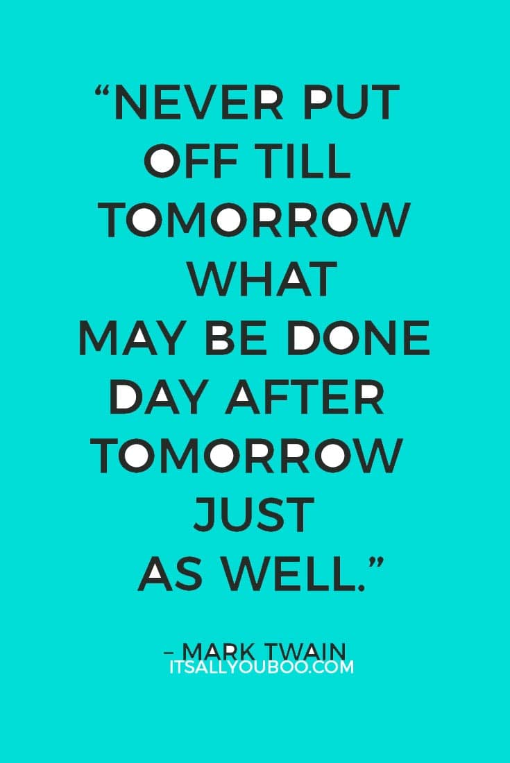 """Never put off till tomorrow what may be done day after tomorrow just as well.""– Mark Twain"