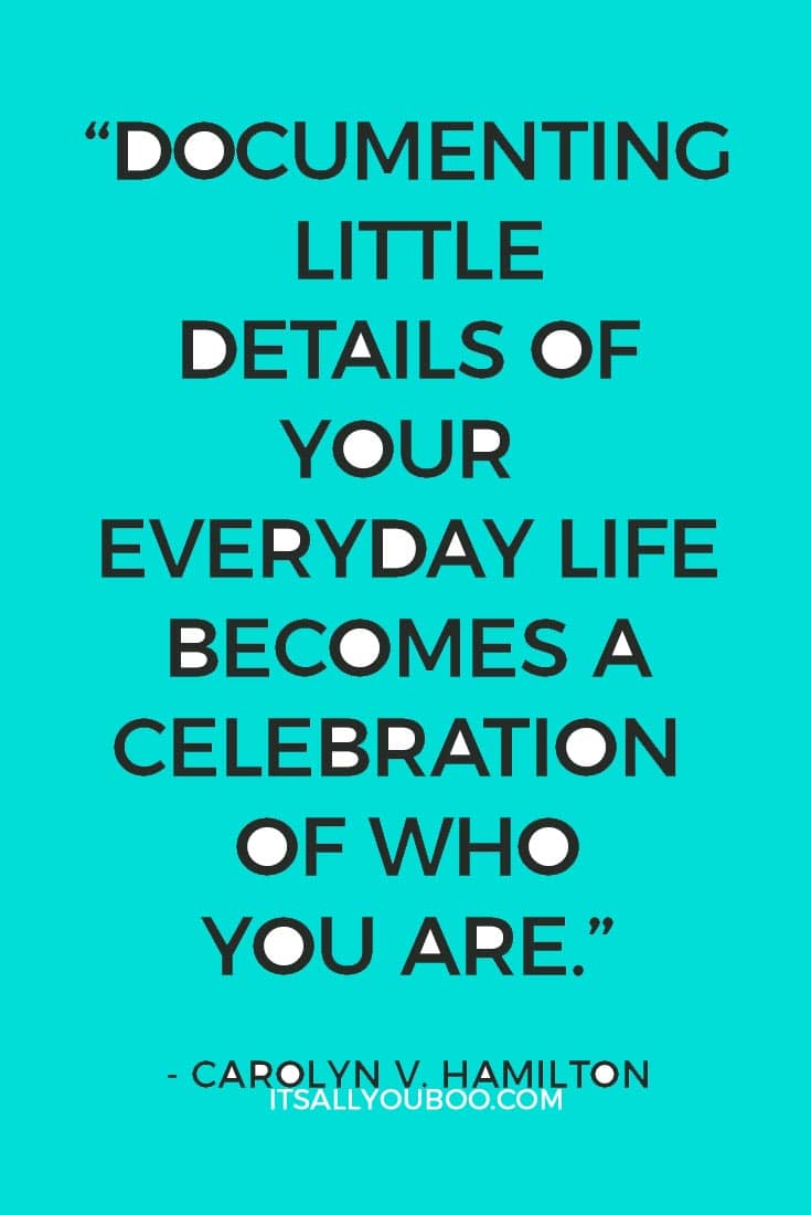 """Documenting little details of your everyday life becomes a celebration of who you are."" ― Carolyn V. Hamilton"