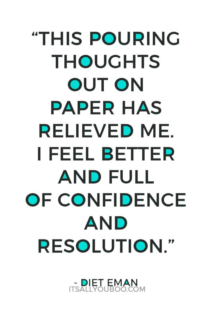 """This pouring thoughts out on paper has relieved me. I feel better and full of confidence and resolution."" ― Diet Eman"