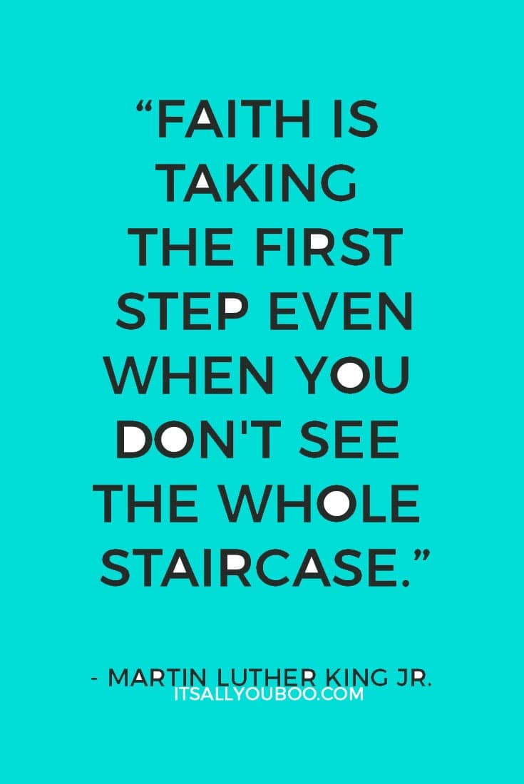 """Faith is taking the first step even when you don't see the whole staircase."" — Martin Luther King Jr."