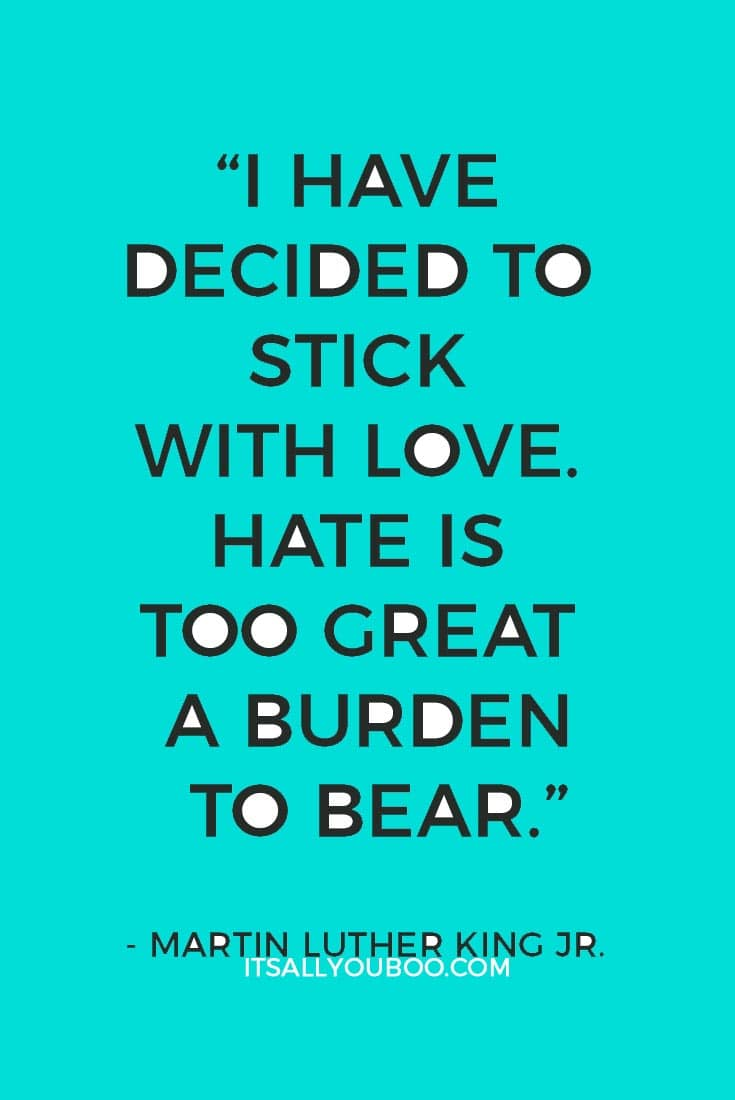 """I have decided to stick with love. Hate is too great a burden to bear."" — Martin Luther King Jr."