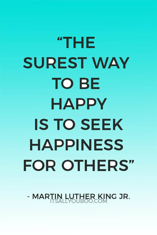 """... The surest way to be happy is to seek happiness for others."" — Martin Luther King Jr."