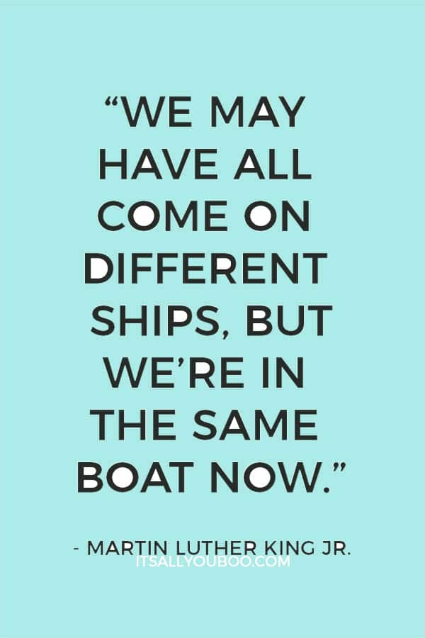"""""""We may have all come on different ships, but we're in the same boat now."""" — Martin Luther King Jr."""