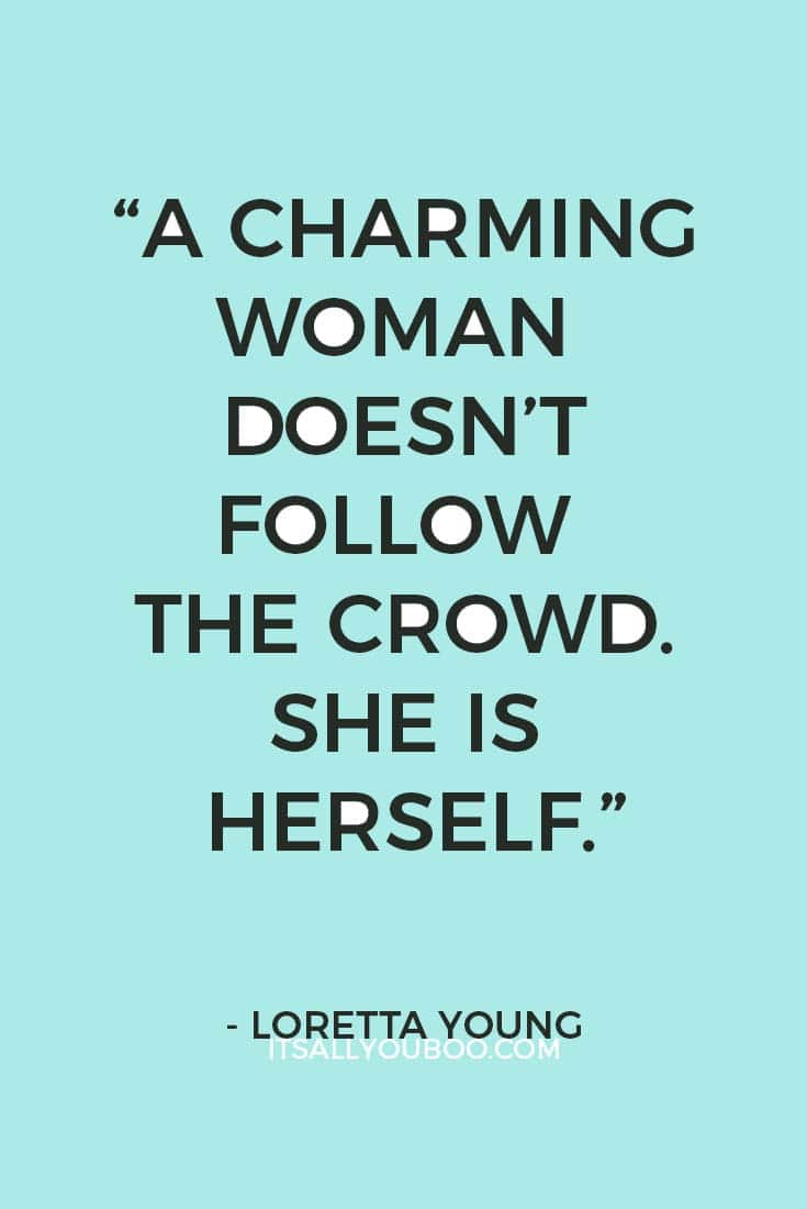 """A charming woman doesn't follow the crowd. She is herself."" — Loretta Young"