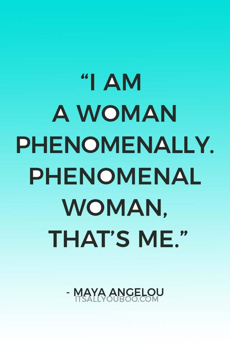 """I am a Woman Phenomenally. Phenomenal Woman, that's me."" — Maya Angelou"