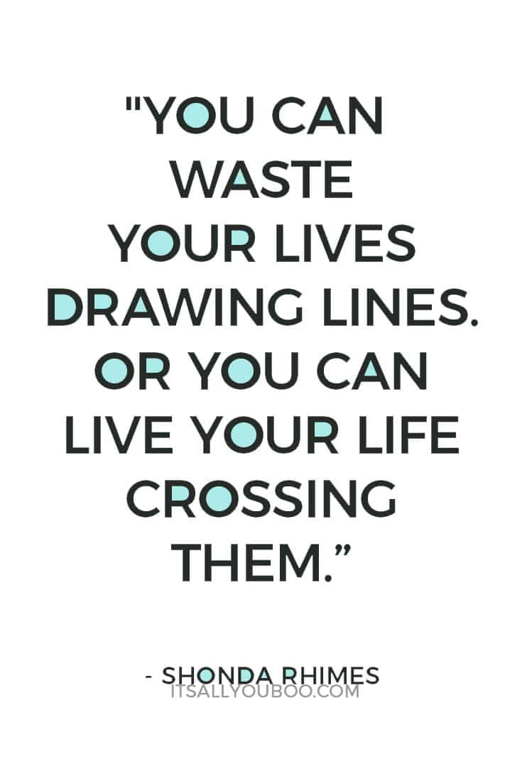 """You can waste your lives drawing lines. Or you can live your life crossing them."" — Shonda Rhimes"
