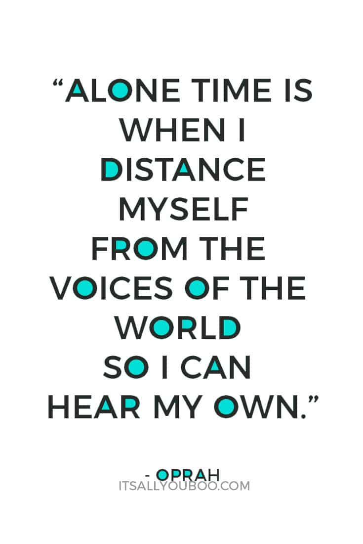 """Alone time is when I distance myself from the voices of the world so I can hear my own."" - Oprah"