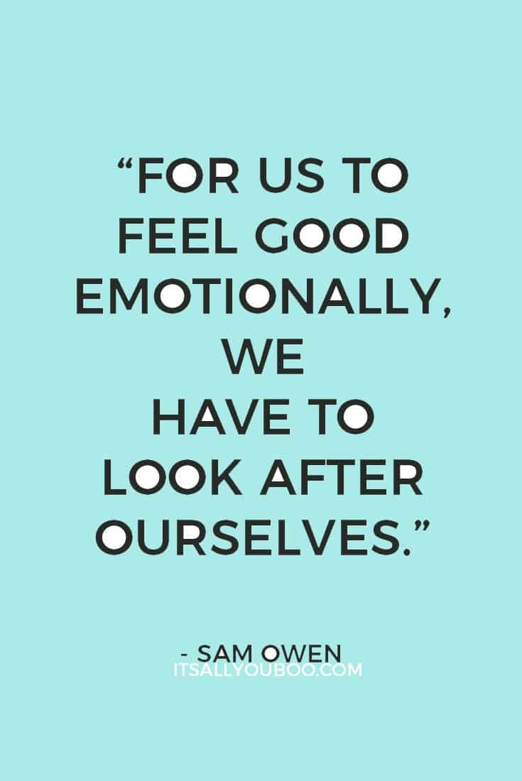 """For us to feel good emotionally, we have to look after ourselves."" ― Sam Owen"