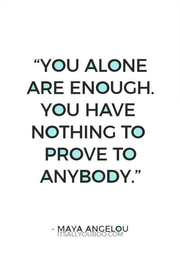 """You alone are enough. You have nothing to prove to anybody."" – Maya Angelou"