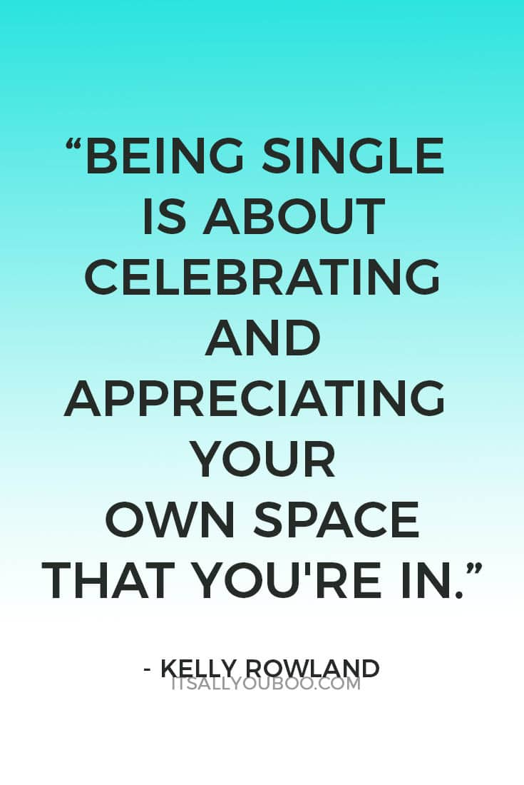 """Being single is about celebrating and appreciating your own space that you're in."" – Kelly Rowland"