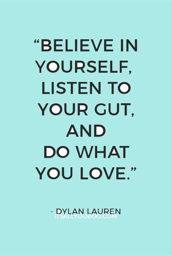 """Believe in yourself, listen to your gut, and do what you love.""― Dylan Lauren"