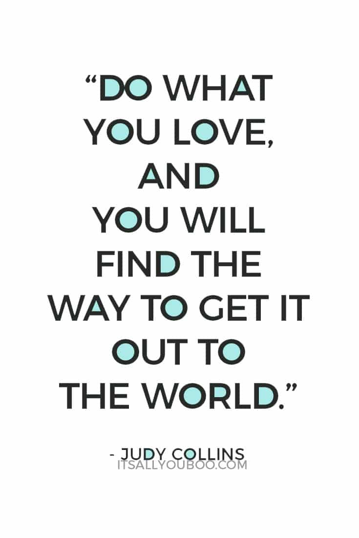 """""""Do what you love, and you will find the way to get it out to the world."""" ― Judy Collins"""