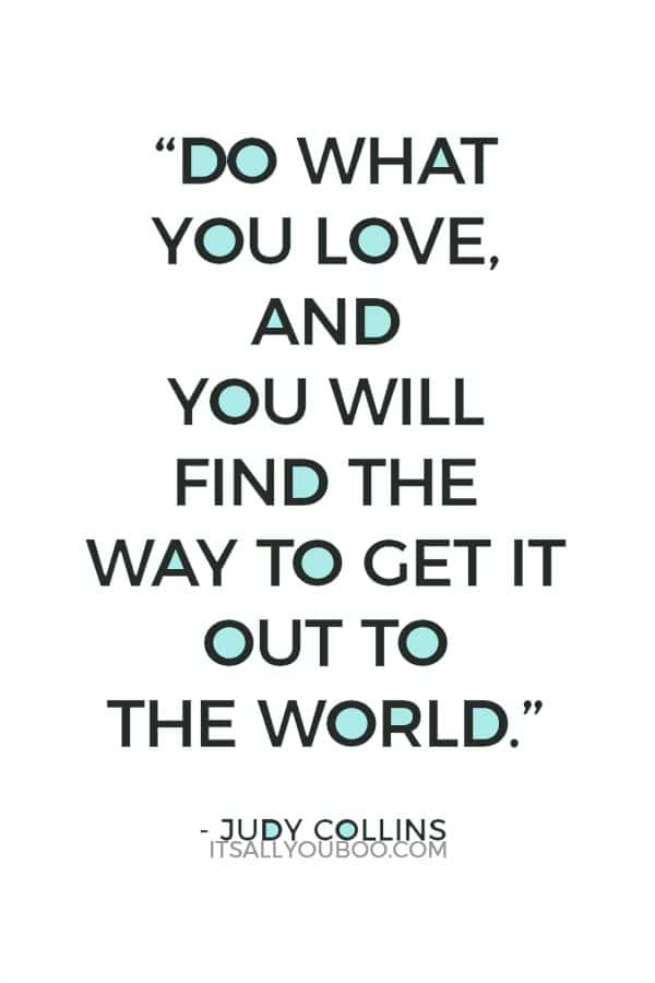 """Do what you love, and you will find the way to get it out to the world."" ― Judy Collins"
