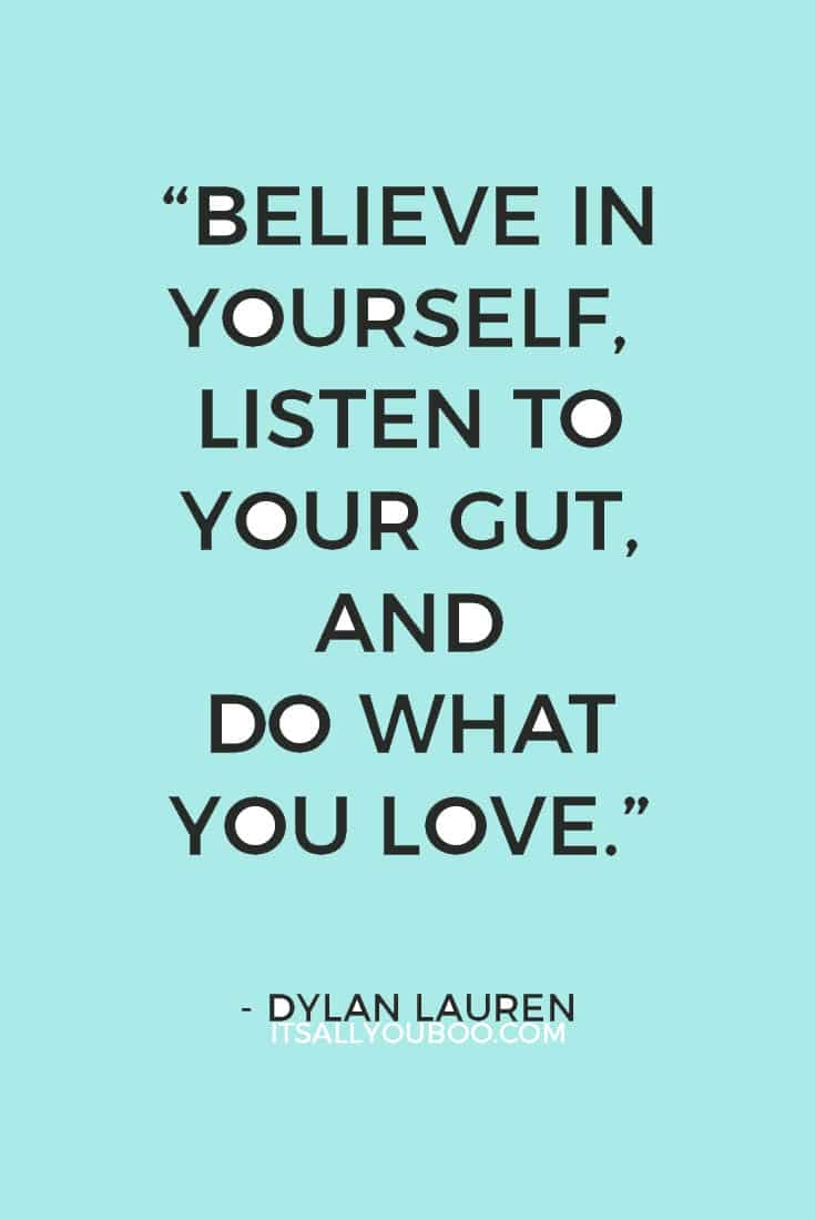 """""""Believe in yourself, listen to your gut, and do what you love.""""― Dylan Lauren"""