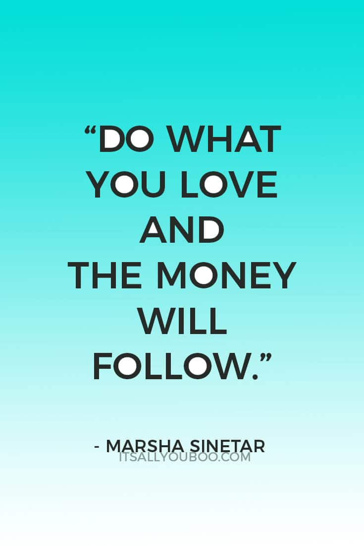"""""""Do what you love and the money will follow."""" ― Marsha Sinetar"""