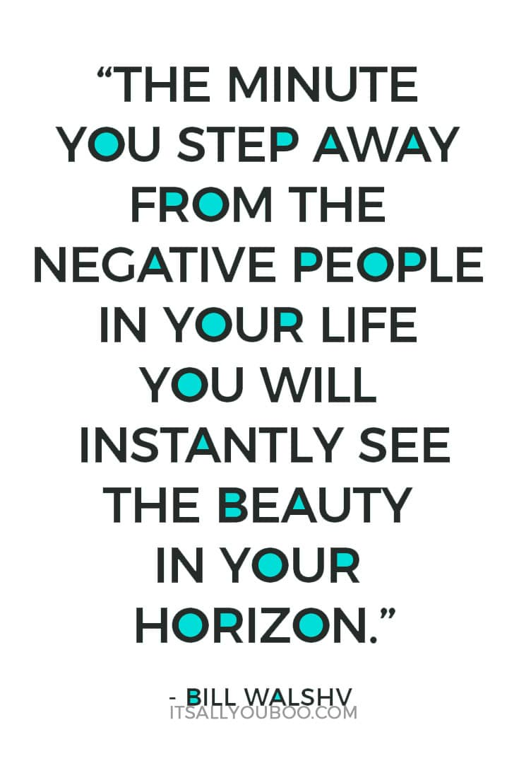 """The minute you step away from the negative people in your life you will instantly see the beauty in your horizon."" - Bill Walsh"