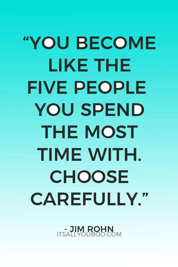 """You become like the five people you spend the most time with. Choose carefully."" - Jim Rohn"