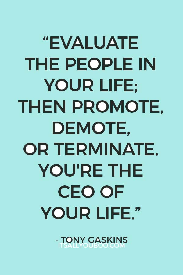 """Evaluate the people in your life; then promote, demote, or terminate. You're the CEO of your life."" - Tony Gaskins"