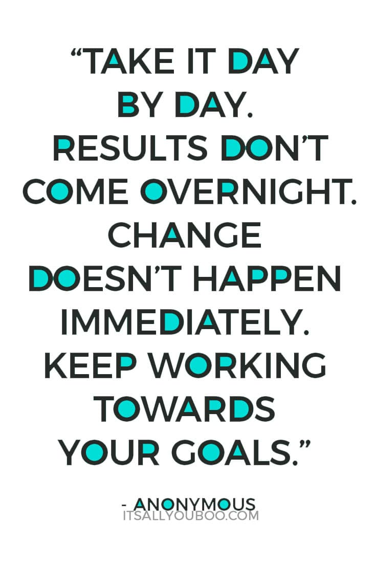 """Take it day by day. Results don't come overnight. Change doesn't happen immediately. Keep working towards your goals."" - Anonymous"