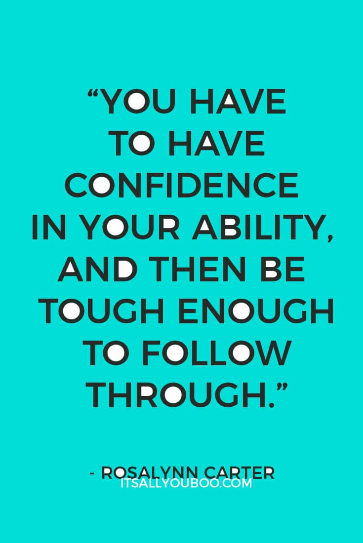 """You have to have confidence in your ability, and then be tough enough to follow through."" - Rosalynn Carter"