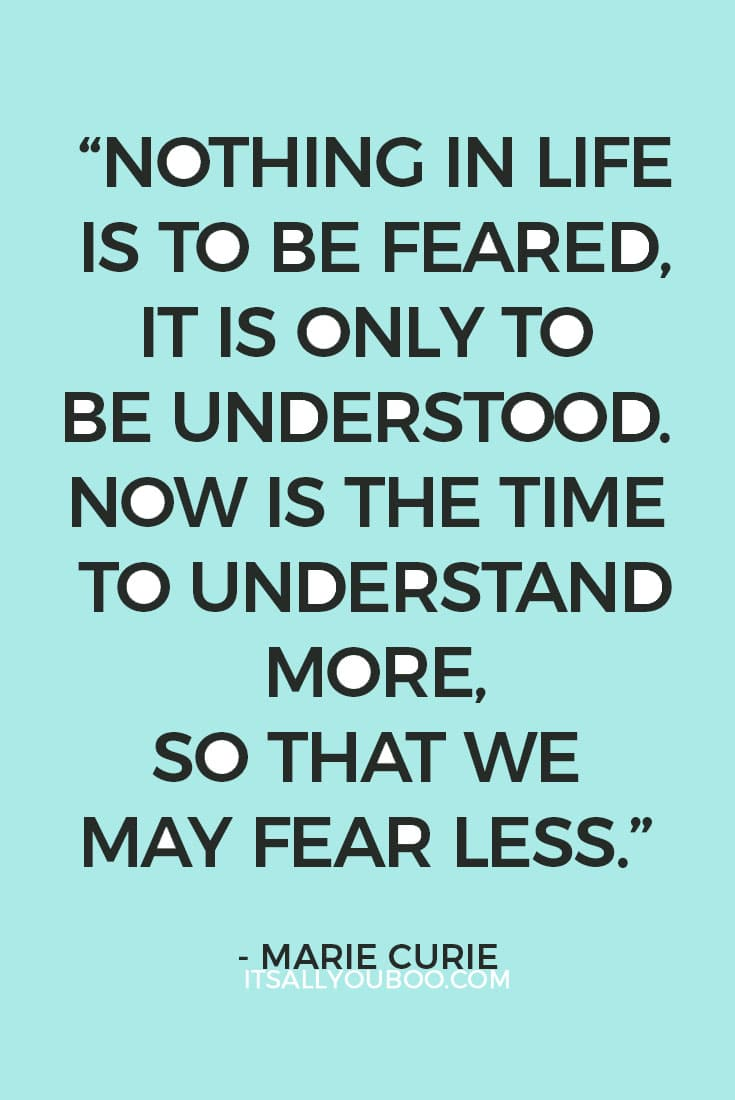 """Nothing in life is to be feared, it is only to be understood. Now is the time to understand more, so that we may fear less."" — Marie Curie"