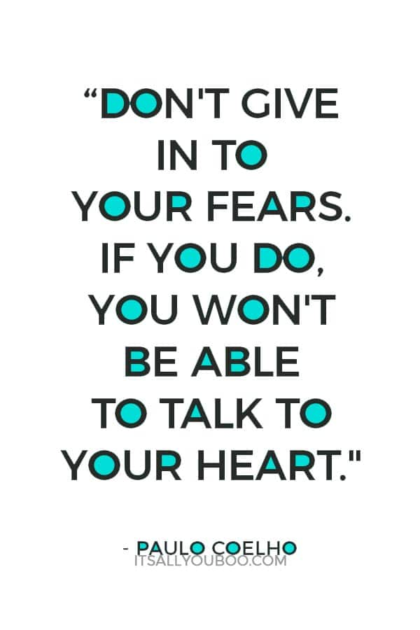 """Don't give in to your fears. If you do, you won't be able to talk to your heart."" ― Paulo Coelho"
