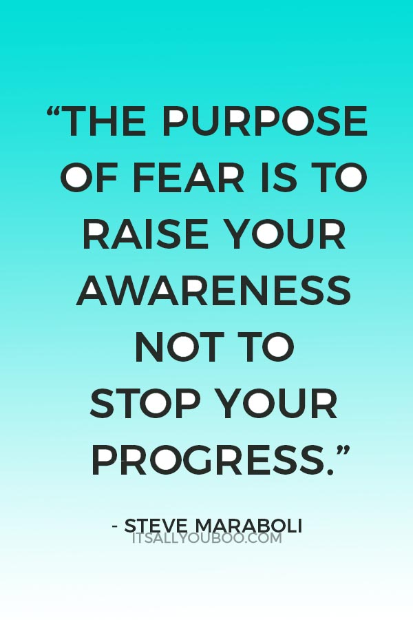 """The purpose of fear is to raise your awareness not to stop your progress."" ― Steve Maraboli"