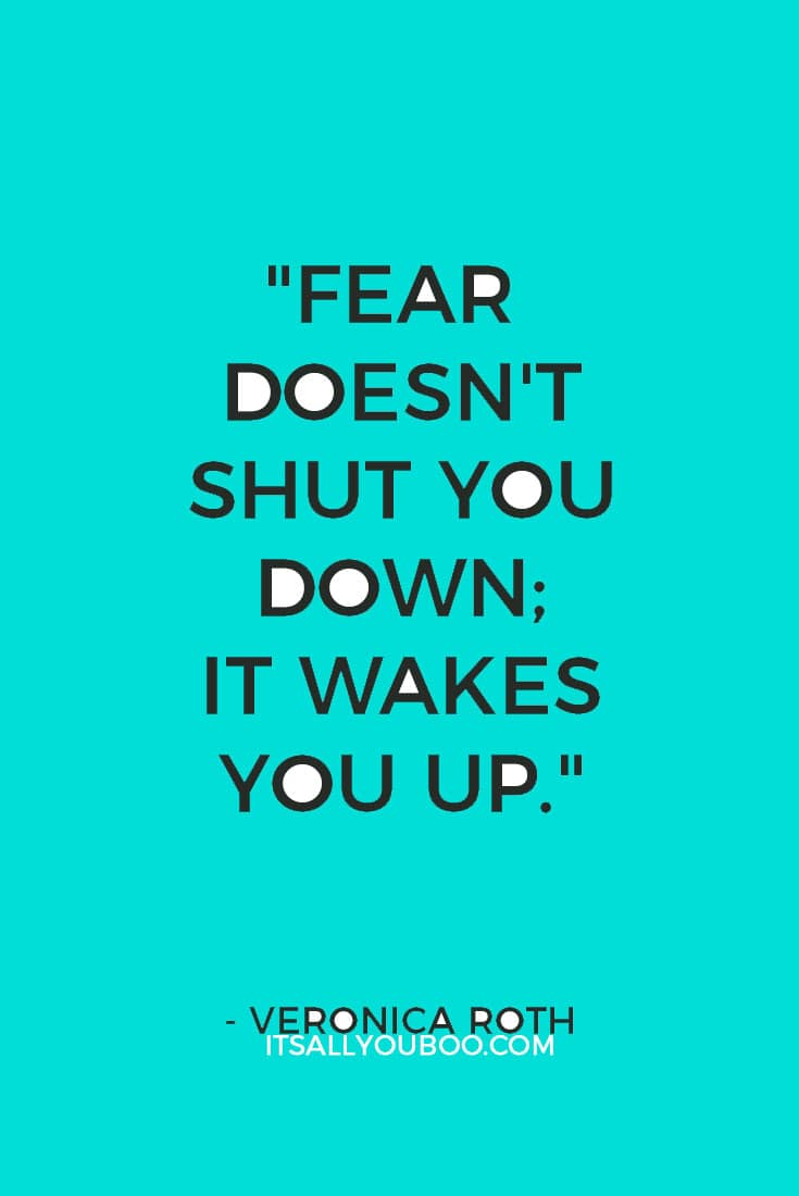 """Fear doesn't shut you down; it wakes you up."" ― Veronica Roth"