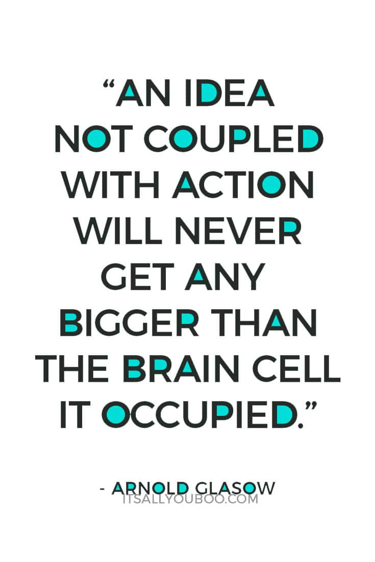 """An idea not coupled with action will never get any bigger than the brain cell it occupied."" ― Arnold Glasow"
