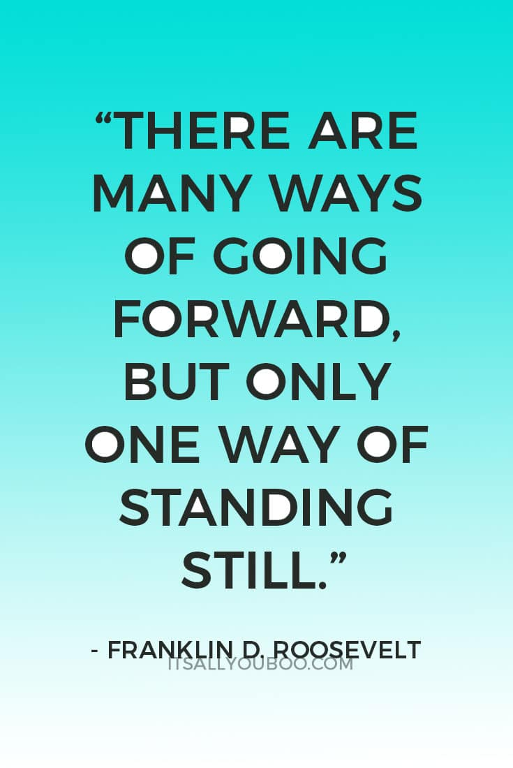 """There are many ways of going forward, but only one way of standing still."" ― Franklin D. Roosevel"