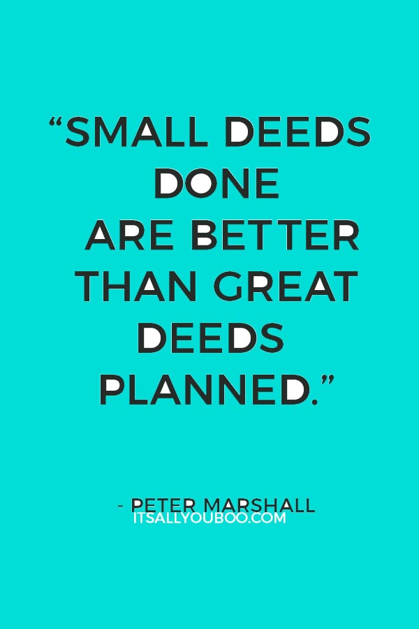 """Small deeds done are better than great deeds planned."" ― Peter Marshall"