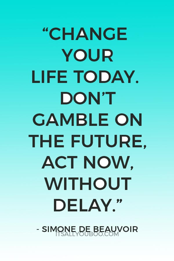 """Change your life today. Don't gamble on the future, act now, without delay."" — Simone de Beauvoir"