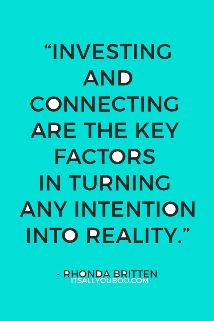 """Investing and connecting are the key factors in turning any intention into reality."" ― Rhonda Britten"