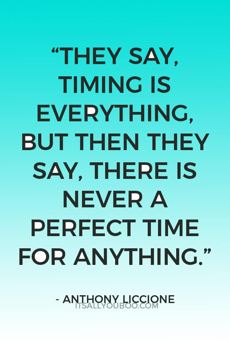 """They say, timing is everything. But then they say, there is never a perfect time for anything."" ― Anthony Liccione"
