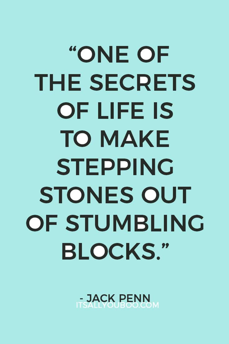 """One of the secrets of life is to make stepping stones out of stumbling blocks."" — Jack Penn"
