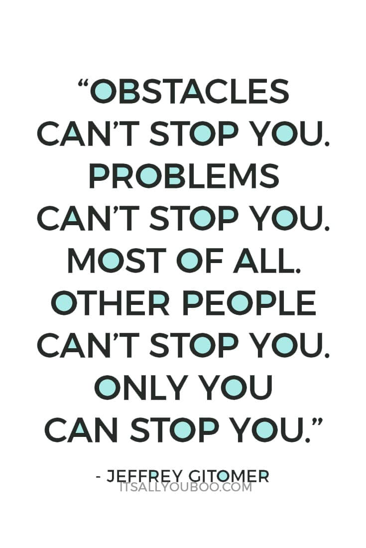 """Obstacles can't stop you. Problems can't stop you. Most of all, other people can't stop you. Only you can stop you."" — Jeffrey Gitomer"