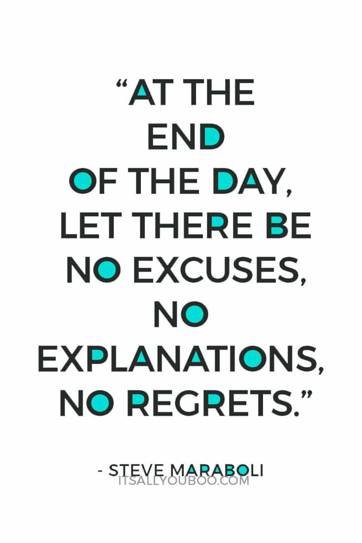 """At the end of the day, let there be no excuses, no explanations, no regrets."" — Steve Maraboli"