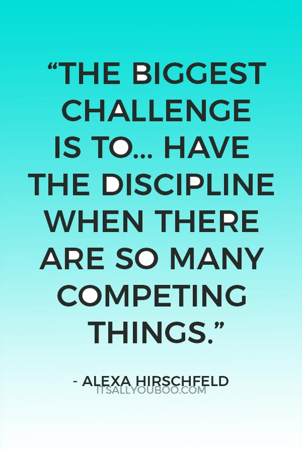 """The biggest challenge is to stay focused. It's to have the discipline when there are so many competing things."" ― Alexa Hirschfeld"