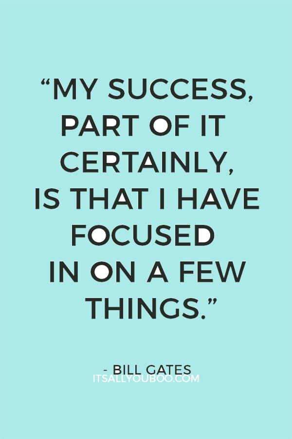 """My success, part of it certainly, is that I have focused in on a few things."" — Bill Gates"