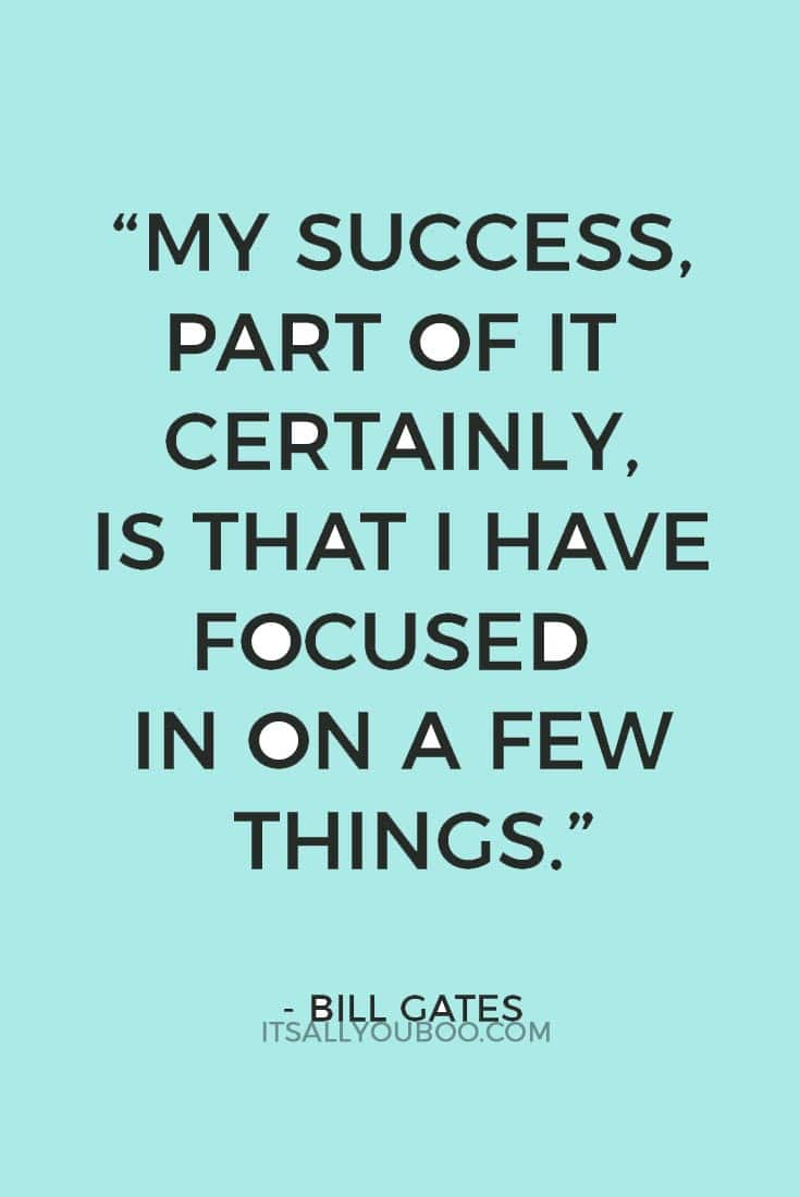 """""""My success, part of it certainly, is that I have focused in on a few things."""" — Bill Gates"""