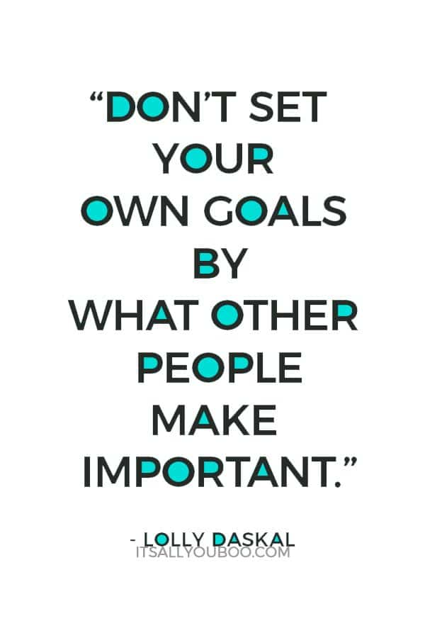 """Don't set your own goals by what other people make important."" ― Lolly Daskal"