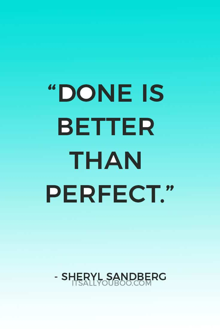 """Done is better than perfect"" ― Sheryl Sandberg"