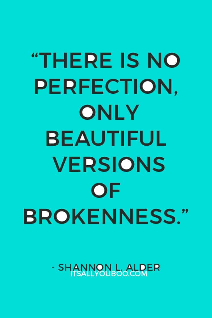 """There is no perfection, only beautiful versions of brokenness."" ― Shannon L. Alder"