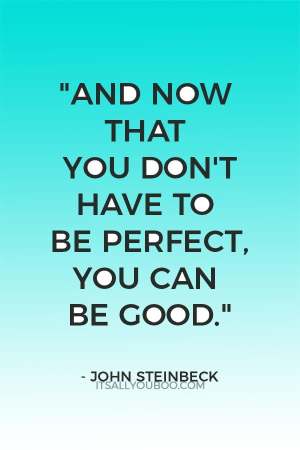 """And now that you don't have to be perfect, you can be good."" - John Steinbeck"