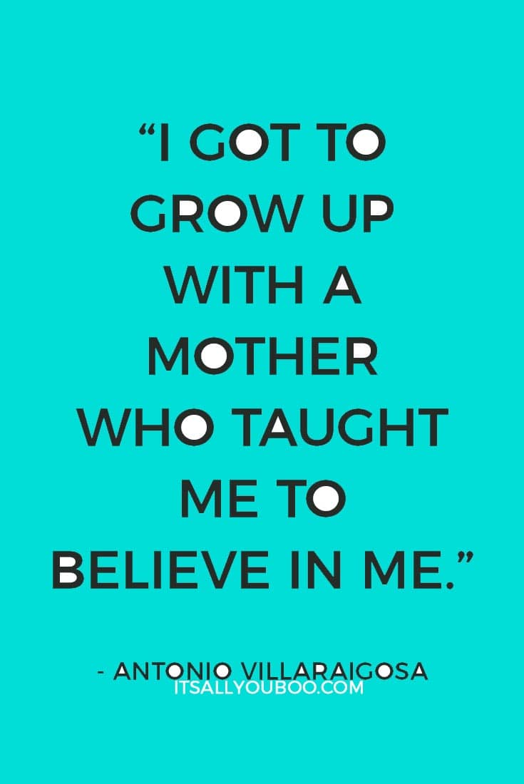 """""""I got to grow up with a mother who taught me to believe in me."""" — Antonio Villaraigosa"""