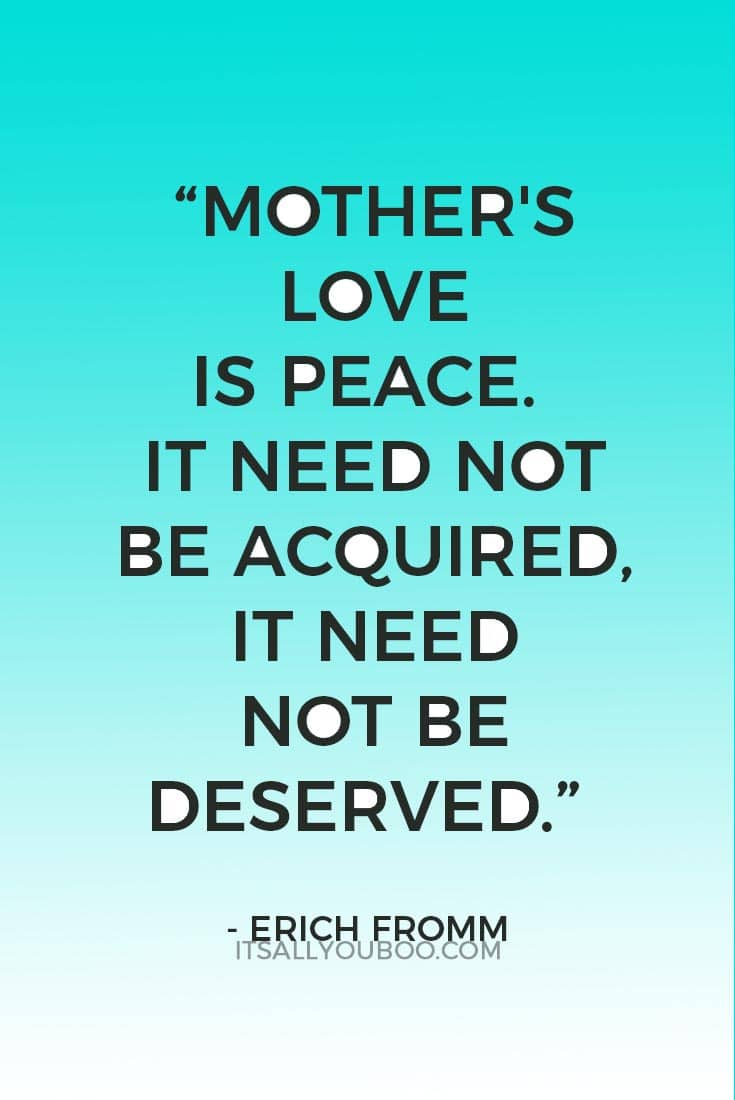 """""""Mother's love is peace. It need not be acquired, it need not be deserved."""" — Erich Fromm"""